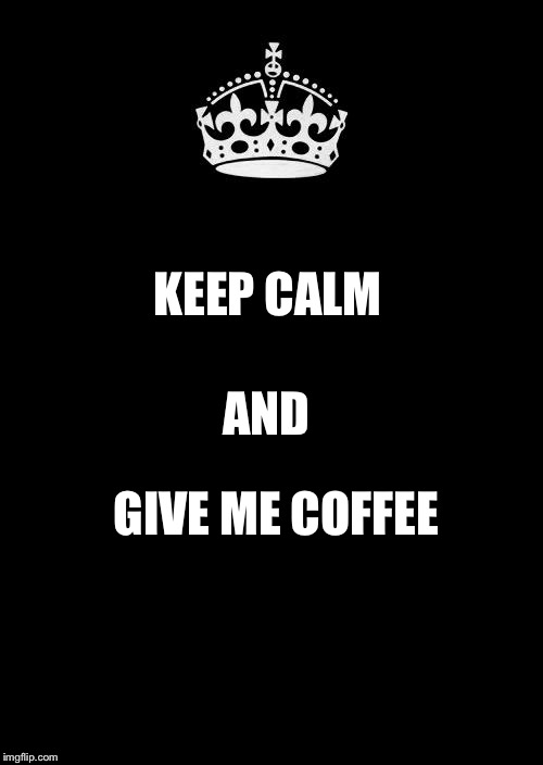 Priorities | KEEP CALM GIVE ME COFFEE AND | image tagged in memes,keep calm and carry on black,coffee | made w/ Imgflip meme maker