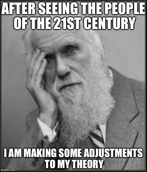 darwin facepalm | AFTER SEEING THE PEOPLE OF THE 21ST CENTURY I AM MAKING SOME ADJUSTMENTS TO MY THEORY | image tagged in darwin facepalm | made w/ Imgflip meme maker
