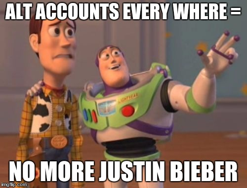 X, X Everywhere Meme | ALT ACCOUNTS EVERY WHERE = NO MORE JUSTIN BIEBER | image tagged in memes,x,x everywhere,x x everywhere | made w/ Imgflip meme maker