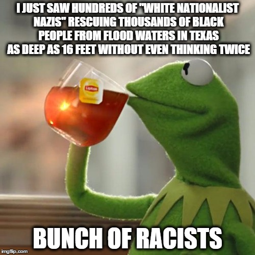 "But Thats None Of My Business Meme | I JUST SAW HUNDREDS OF ""WHITE NATIONALIST NAZIS"" RESCUING THOUSANDS OF BLACK PEOPLE FROM FLOOD WATERS IN TEXAS AS DEEP AS 16 FEET WITHOUT EV 