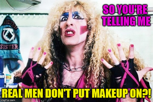 SO YOU'RE TELLING ME REAL MEN DON'T PUT MAKEUP ON?! | made w/ Imgflip meme maker
