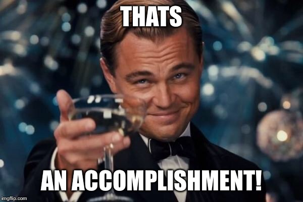 Leonardo Dicaprio Cheers Meme | THATS AN ACCOMPLISHMENT! | image tagged in memes,leonardo dicaprio cheers | made w/ Imgflip meme maker