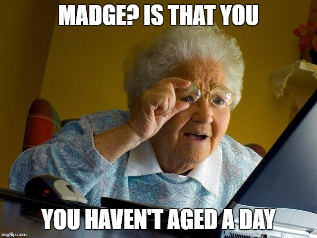 Grandma Finds The Internet Meme | MADGE? IS THAT YOU YOU HAVEN'T AGED A DAY | image tagged in memes,grandma finds the internet | made w/ Imgflip meme maker