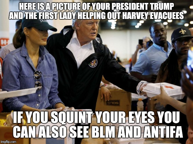 HERE IS A PICTURE OF YOUR PRESIDENT TRUMP AND THE FIRST LADY HELPING OUT HARVEY EVACUEES IF YOU SQUINT YOUR EYES YOU CAN ALSO SEE BLM AND AN | image tagged in trump harvey | made w/ Imgflip meme maker