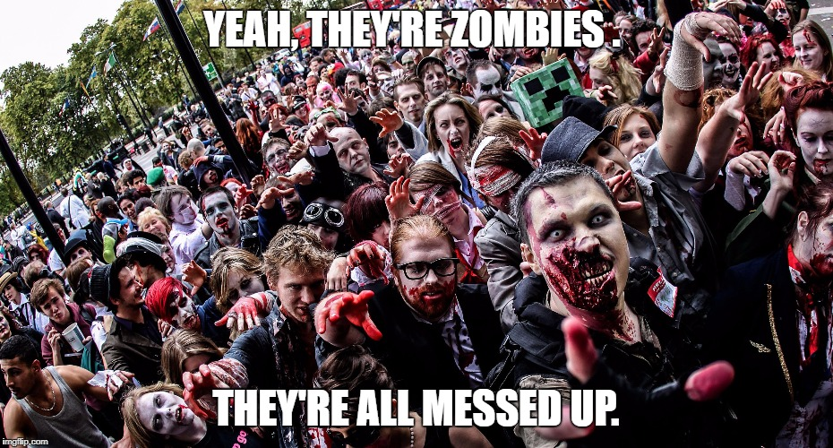 YEAH, THEY'RE ZOMBIES . THEY'RE ALL MESSED UP. | image tagged in zombies | made w/ Imgflip meme maker