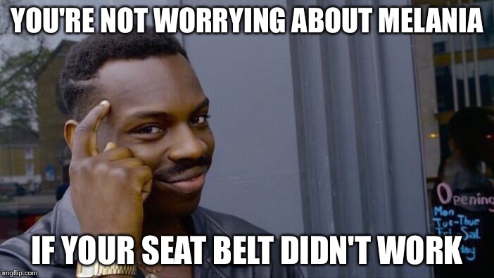 YOU'RE NOT WORRYING ABOUT MELANIA IF YOUR SEAT BELT DIDN'T WORK | made w/ Imgflip meme maker