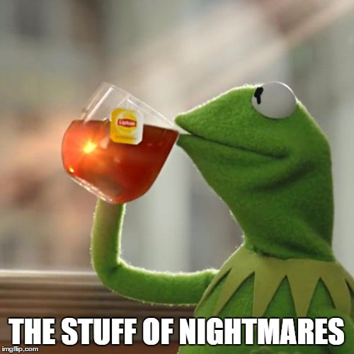 But Thats None Of My Business Meme | THE STUFF OF NIGHTMARES | image tagged in memes,but thats none of my business,kermit the frog | made w/ Imgflip meme maker