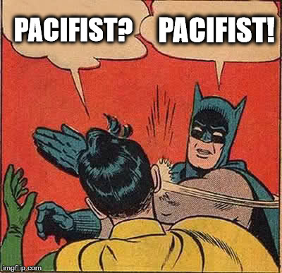 Batman Slapping Robin Meme | PACIFIST? PACIFIST! | image tagged in memes,batman slapping robin | made w/ Imgflip meme maker