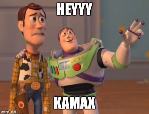 X, X Everywhere Meme | HEYYY KAMAX | image tagged in memes,x x everywhere | made w/ Imgflip meme maker