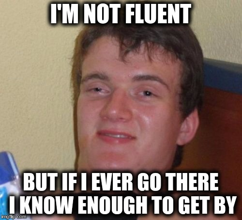 10 Guy Meme | I'M NOT FLUENT BUT IF I EVER GO THERE I KNOW ENOUGH TO GET BY | image tagged in memes,10 guy | made w/ Imgflip meme maker