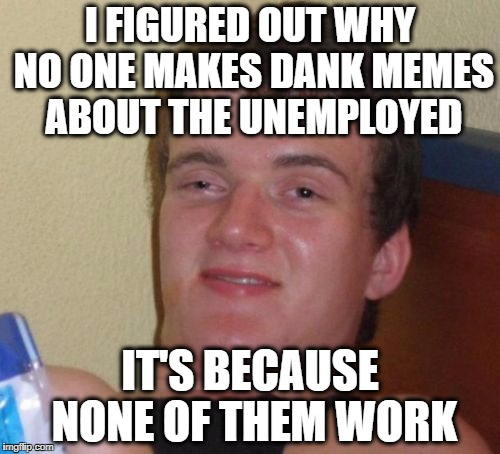 10 Guy Meme | I FIGURED OUT WHY NO ONE MAKES DANK MEMES ABOUT THE UNEMPLOYED IT'S BECAUSE NONE OF THEM WORK | image tagged in memes,10 guy | made w/ Imgflip meme maker