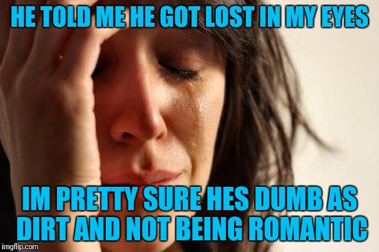 First World Problems Meme | HE TOLD ME HE GOT LOST IN MY EYES IM PRETTY SURE HES DUMB AS DIRT AND NOT BEING ROMANTIC | image tagged in memes,first world problems | made w/ Imgflip meme maker