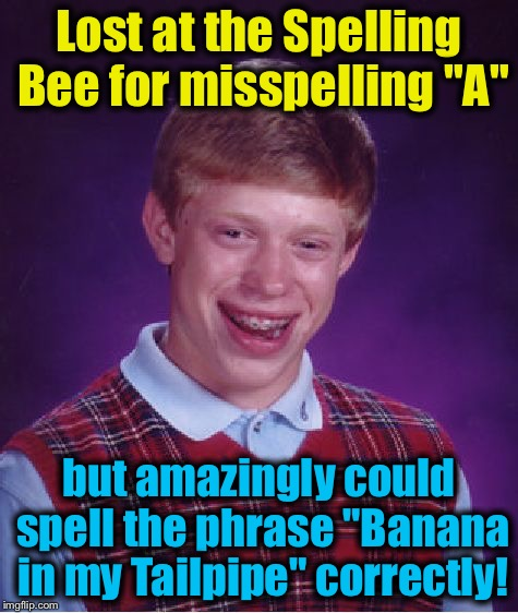 "Bad Luck Brian Meme | Lost at the Spelling Bee for misspelling ""A"" but amazingly could spell the phrase ""Banana in my Tailpipe"" correctly! 