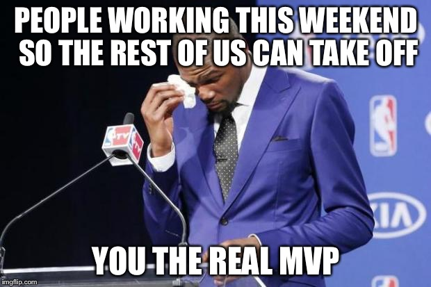 The real MVPs are keeping stuff going this weekend | PEOPLE WORKING THIS WEEKEND SO THE REST OF US CAN TAKE OFF YOU THE REAL MVP | image tagged in memes,you the real mvp 2,labor day | made w/ Imgflip meme maker