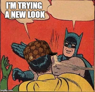 Batman Slapping Robin Meme | I'M TRYING A NEW LOOK | image tagged in memes,batman slapping robin,scumbag | made w/ Imgflip meme maker