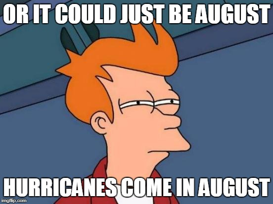Futurama Fry Meme | OR IT COULD JUST BE AUGUST HURRICANES COME IN AUGUST | image tagged in memes,futurama fry | made w/ Imgflip meme maker