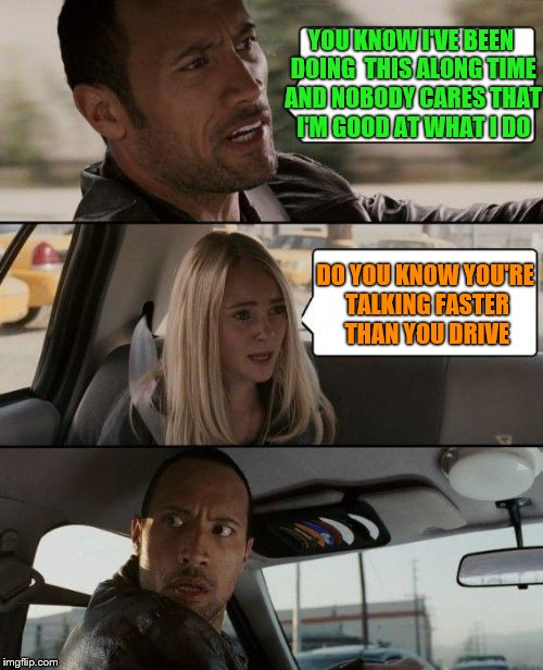 The Rock Driving Be Driving Like That | YOU KNOW I'VE BEEN DOING  THIS ALONG TIME AND NOBODY CARES THAT I'M GOOD AT WHAT I DO DO YOU KNOW YOU'RE TALKING FASTER THAN YOU DRIVE | image tagged in memes,the rock driving | made w/ Imgflip meme maker