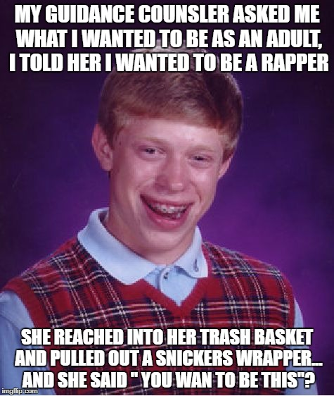 Bad Luck Brian Meme | MY GUIDANCE COUNSLER ASKED ME WHAT I WANTED TO BE AS AN ADULT, I TOLD HER I WANTED TO BE A RAPPER SHE REACHED INTO HER TRASH BASKET AND PULL | image tagged in memes,bad luck brian | made w/ Imgflip meme maker