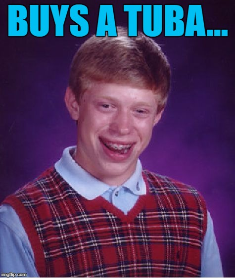Bad Luck Brian Meme | BUYS A TUBA... | image tagged in memes,bad luck brian | made w/ Imgflip meme maker