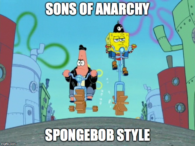 Spongebob Style | SONS OF ANARCHY SPONGEBOB STYLE | image tagged in humor,parody | made w/ Imgflip meme maker