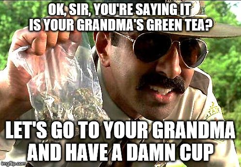 Everything you say may be used against you | OK, SIR, YOU'RE SAYING IT IS YOUR GRANDMA'S GREEN TEA? LET'S GO TO YOUR GRANDMA AND HAVE A DAMN CUP | image tagged in drug police | made w/ Imgflip meme maker