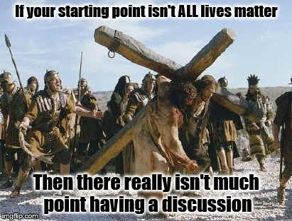 Jesus working | If your starting point isn't ALL lives matter Then there really isn't much point having a discussion | image tagged in jesus working | made w/ Imgflip meme maker