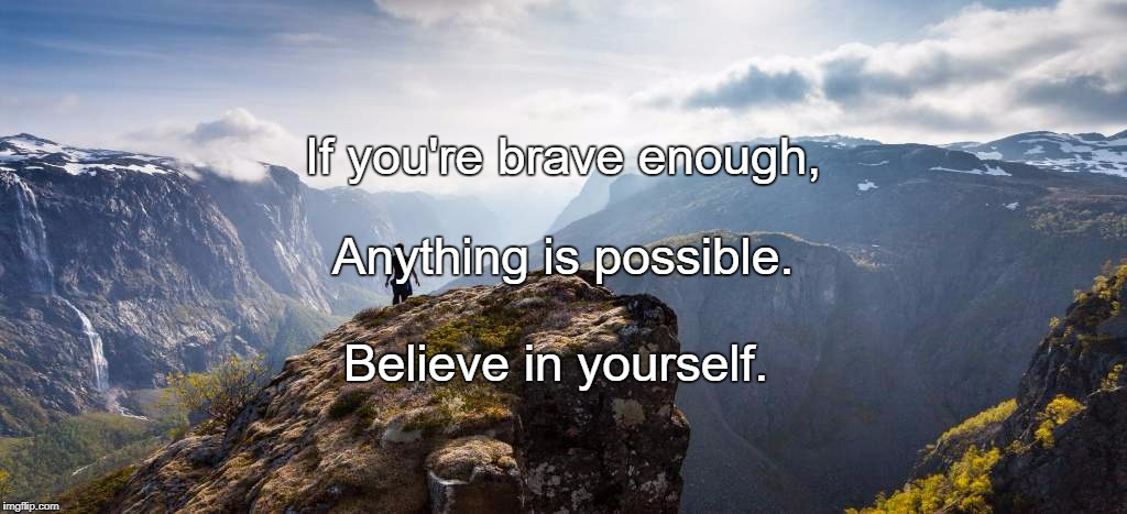 If you're brave enough, Believe in yourself. Anything is possible. | image tagged in stand for what you believe in | made w/ Imgflip meme maker