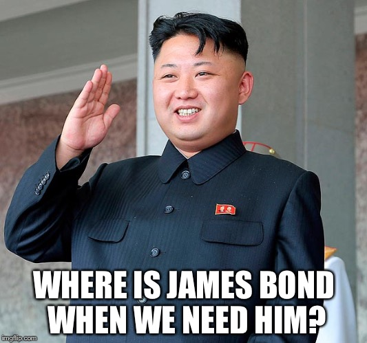 Kim jong un | WHERE IS JAMES BOND WHEN WE NEED HIM? | image tagged in kim jong un | made w/ Imgflip meme maker