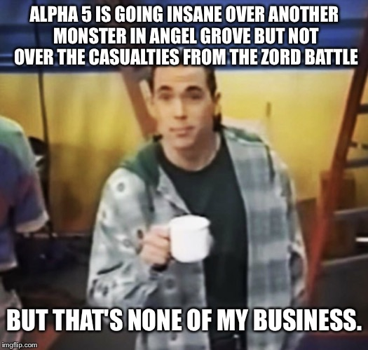ALPHA 5 IS GOING INSANE OVER ANOTHER MONSTER IN ANGEL GROVE BUT NOT OVER THE CASUALTIES FROM THE ZORD BATTLE BUT THAT'S NONE OF MY BUSINESS. | image tagged in tommy and the business | made w/ Imgflip meme maker