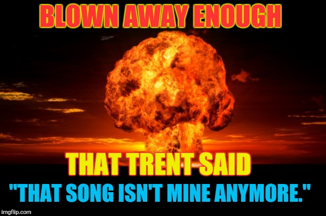 "BLOWN AWAY ENOUGH THAT TRENT SAID ""THAT SONG ISN'T MINE ANYMORE."" 