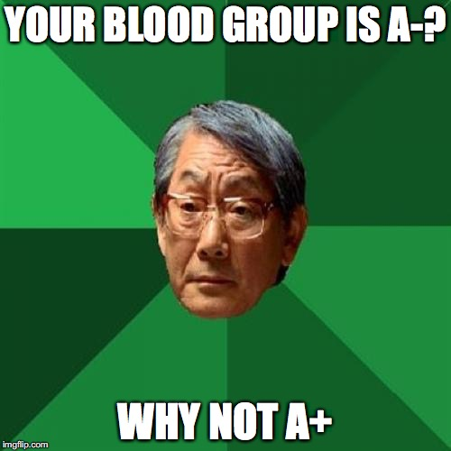 High Expectations Asian Father Meme | YOUR BLOOD GROUP IS A-? WHY NOT A+ | image tagged in memes,high expectations asian father | made w/ Imgflip meme maker