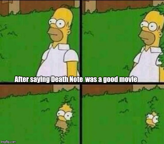 Homer Simpson in Bush - Large | After saying Death Note was a good movie | image tagged in homer simpson in bush - large | made w/ Imgflip meme maker