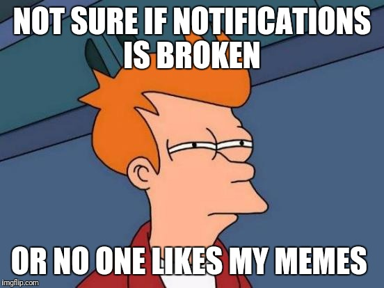 Futurama Fry Meme | NOT SURE IF NOTIFICATIONS IS BROKEN OR NO ONE LIKES MY MEMES | image tagged in memes,futurama fry | made w/ Imgflip meme maker