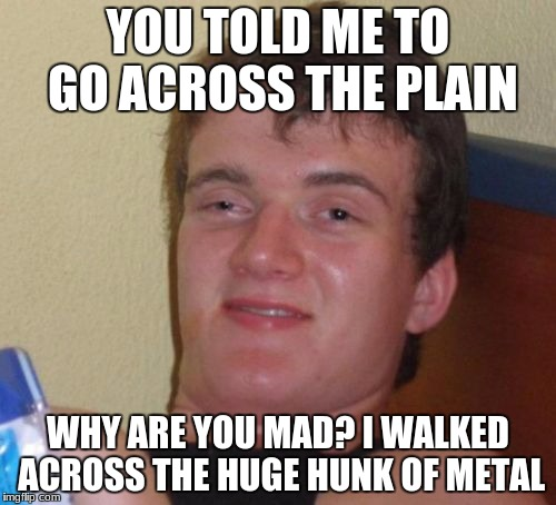 10 Guy Meme | YOU TOLD ME TO GO ACROSS THE PLAIN WHY ARE YOU MAD? I WALKED ACROSS THE HUGE HUNK OF METAL | image tagged in memes,10 guy | made w/ Imgflip meme maker