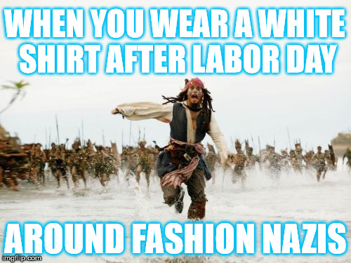 Should you wear white after Labor Day? | WHEN YOU WEAR A WHITE SHIRT AFTER LABOR DAY AROUND FASHION NAZIS | image tagged in memes,jack sparrow being chased,labor day | made w/ Imgflip meme maker