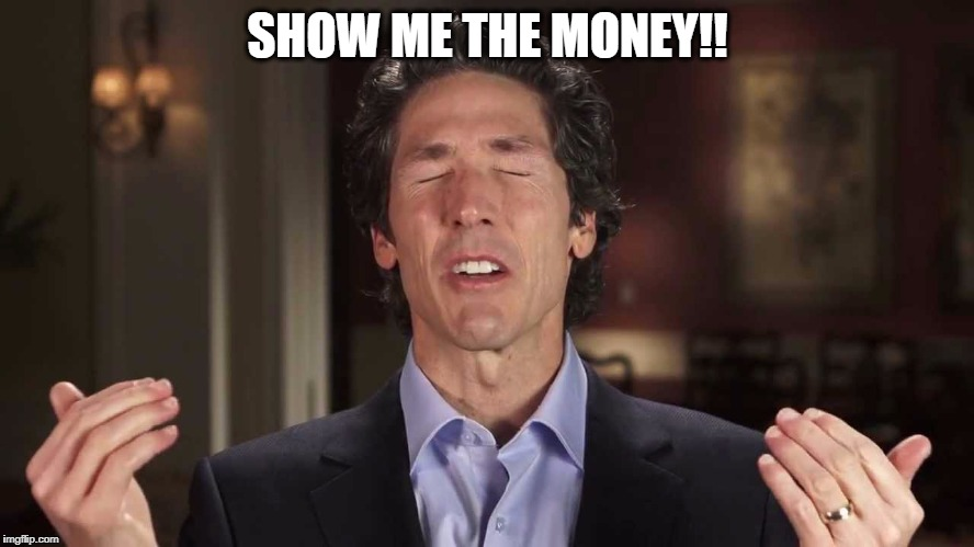 SHOW ME THE MONEY!! | image tagged in joel osteen | made w/ Imgflip meme maker