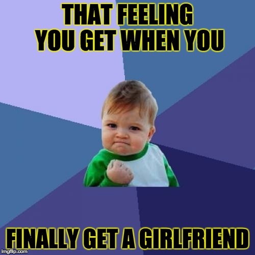 Success Kid Meme | THAT FEELING YOU GET WHEN YOU FINALLY GET A GIRLFRIEND | image tagged in memes,success kid | made w/ Imgflip meme maker
