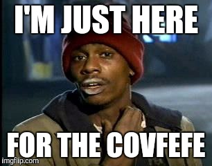 Y'all Got Any More Of That Meme | I'M JUST HERE FOR THE COVFEFE | image tagged in memes,yall got any more of | made w/ Imgflip meme maker