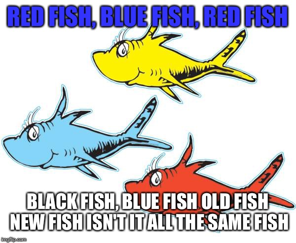 RED FISH, BLUE FISH, RED FISH BLACK FISH, BLUE FISH OLD FISH NEW FISH ISN'T IT ALL THE SAME FISH | made w/ Imgflip meme maker