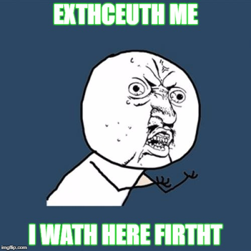 Y U No Meme | EXTHCEUTH ME I WATH HERE FIRTHT | image tagged in memes,y u no | made w/ Imgflip meme maker