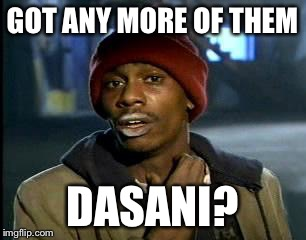 Y'all Got Any More Of That Meme | GOT ANY MORE OF THEM DASANI? | image tagged in memes,yall got any more of | made w/ Imgflip meme maker