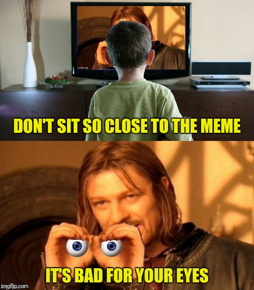 Bad Photoshop Sunday presents timeless advice | DON'T SIT SO CLOSE TO THE MEME IT'S BAD FOR YOUR EYES | image tagged in boromir,eyes,meme,advice | made w/ Imgflip meme maker