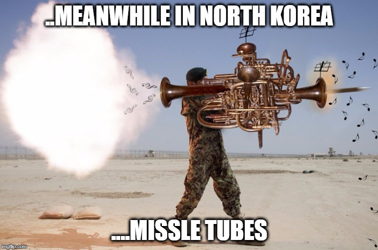 Missle Tubes | ..MEANWHILE IN NORTH KOREA ....MISSLE TUBES | image tagged in missile tuba | made w/ Imgflip meme maker