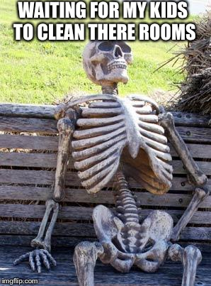 Waiting Skeleton Meme | WAITING FOR MY KIDS TO CLEAN THERE ROOMS | image tagged in memes,waiting skeleton | made w/ Imgflip meme maker