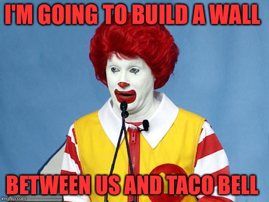 Ronald McDonald | I'M GOING TO BUILD A WALL BETWEEN US AND TACO BELL | image tagged in ronald mcdonald | made w/ Imgflip meme maker