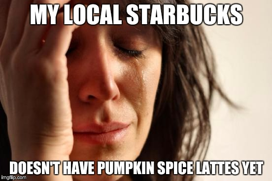 White Girl First World Problems  | MY LOCAL STARBUCKS DOESN'T HAVE PUMPKIN SPICE LATTES YET | image tagged in memes,first world problems | made w/ Imgflip meme maker