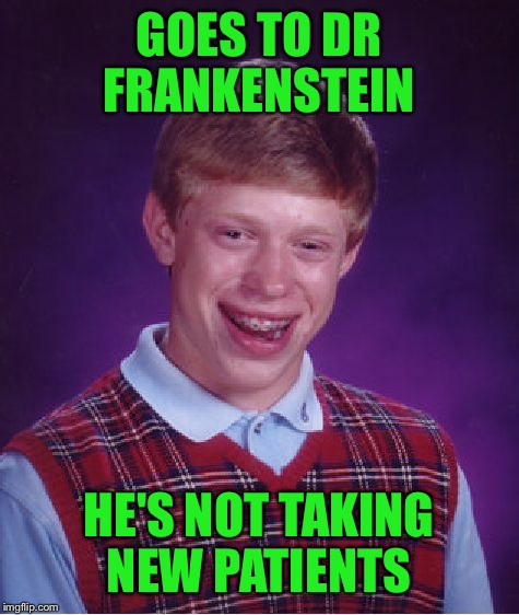Bad Luck Brian Meme | GOES TO DR FRANKENSTEIN HE'S NOT TAKING NEW PATIENTS | image tagged in memes,bad luck brian | made w/ Imgflip meme maker