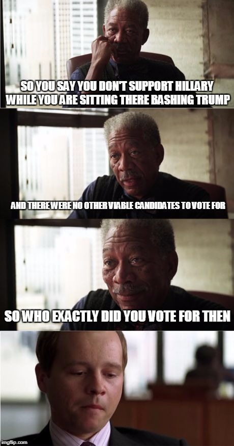 Morgan Freeman Good Luck | SO YOU SAY YOU DON'T SUPPORT HILLARY WHILE YOU ARE SITTING THERE BASHING TRUMP AND THERE WERE NO OTHER VIABLE CANDIDATES TO VOTE FOR SO WHO  | image tagged in memes,morgan freeman good luck | made w/ Imgflip meme maker