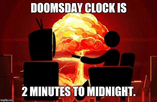 DOOMSDAY CLOCK IS 2 MINUTES TO MIDNIGHT. | image tagged in nihilism | made w/ Imgflip meme maker