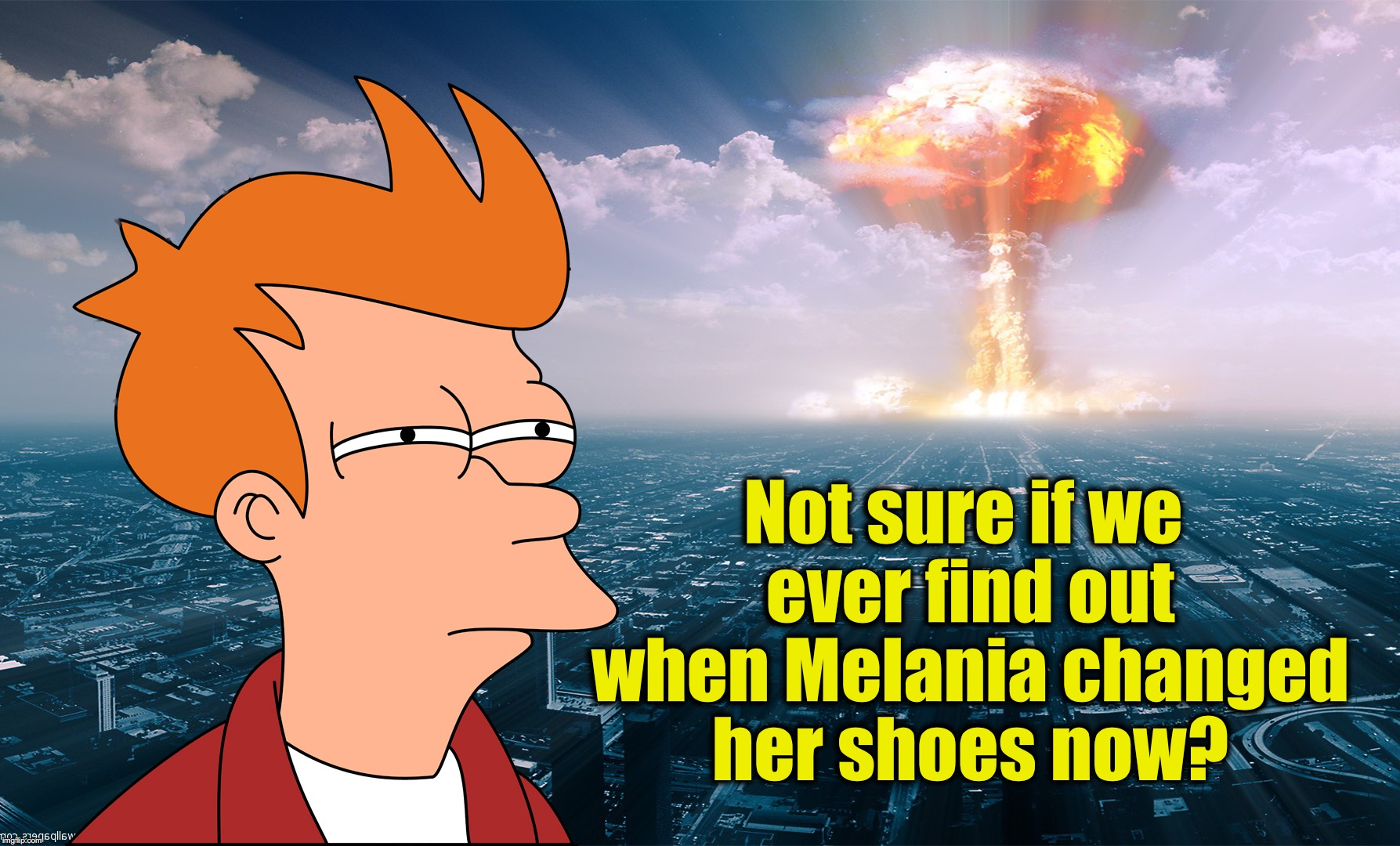 Not sure if we ever find out when Melania changed her shoes now? | image tagged in fry what if nuclear bomb | made w/ Imgflip meme maker